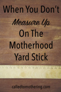 When You Don't Measure Up On The Motherhood Yard Stick