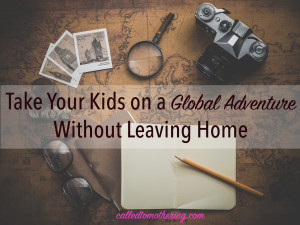 Take Your Kids on a Global Adventure Without Leaving Home