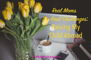 Real Moms Real Challenges: Raising My Child Abroad