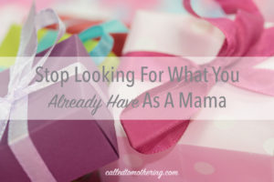 Stop Looking For What You Already Have as a Mama