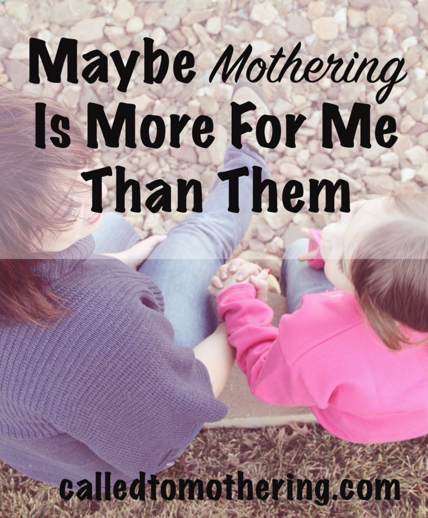 Maybe Mothering Is More For Me Than Them
