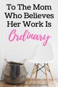 To The Mom Who Believes Her Work Is Ordinary