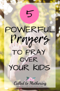 5 Powerful Prayers To Pray Over Your Kids