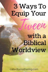 3 Ways To Equip Your Tween with a Biblical Worldview