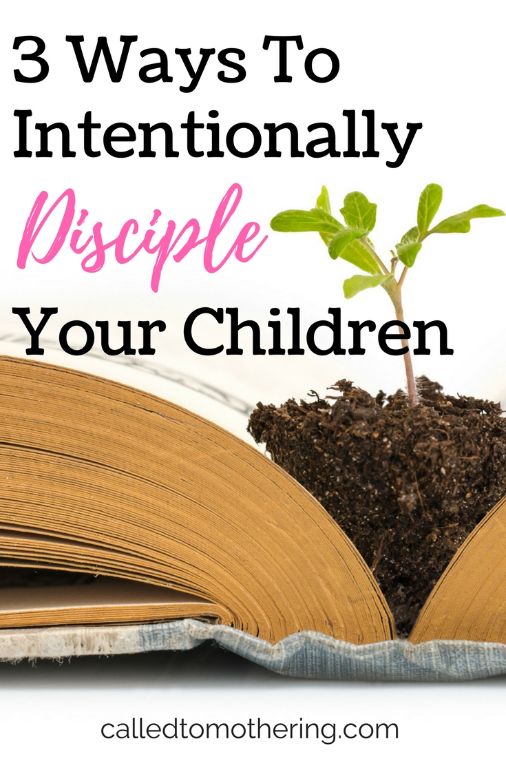 3 Ways To Intentionally Disciple Your Children