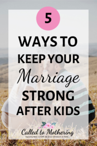5 Ways To Keep Your Marriage Strong After Kids