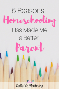 6 Reasons Homeschooling Has Made Me a Better Parent