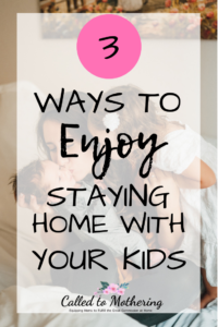 3 Ways To Enjoy Staying Home With Your Kids