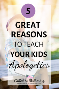 5 Great Reasons To Teach Your Kids Apologetics